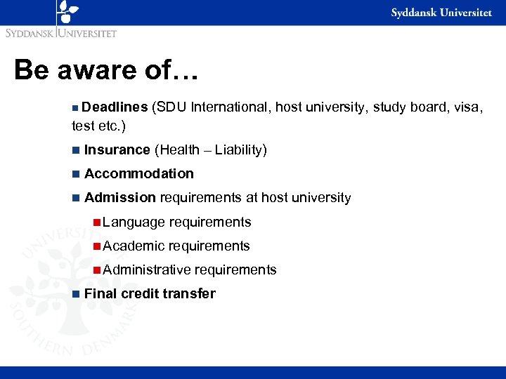 Be aware of… Deadlines (SDU International, host university, study board, visa, test etc. )