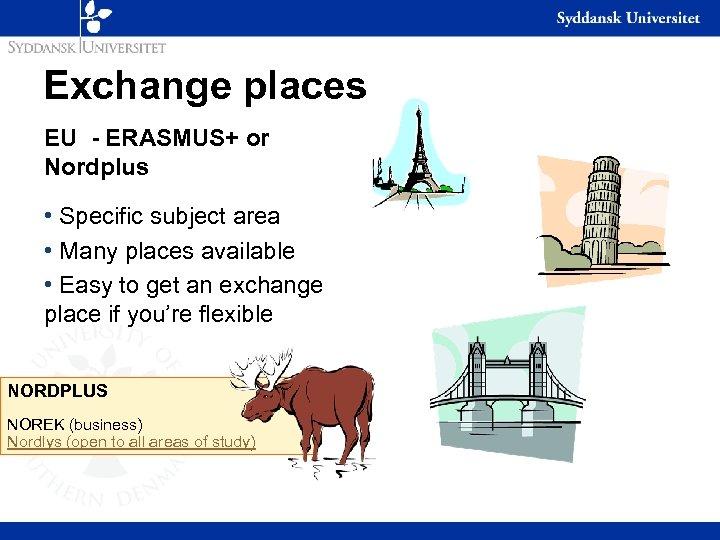 Exchange places EU - ERASMUS+ or Nordplus • Specific subject area • Many places