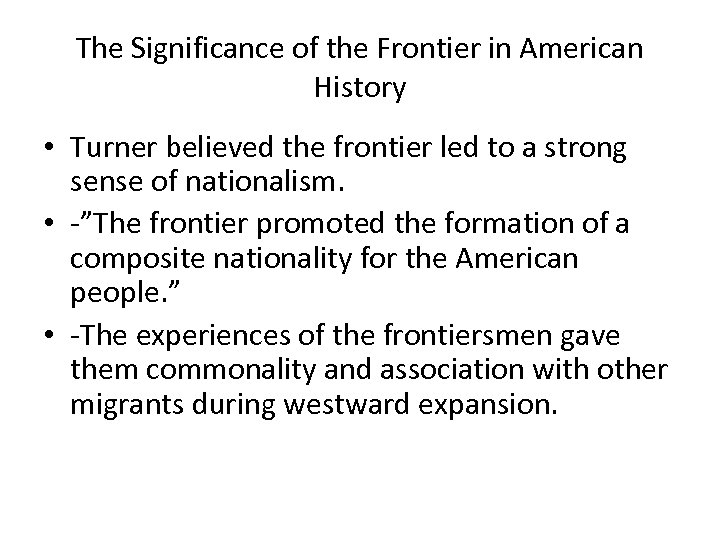 The Significance of the Frontier in American History • Turner believed the frontier led