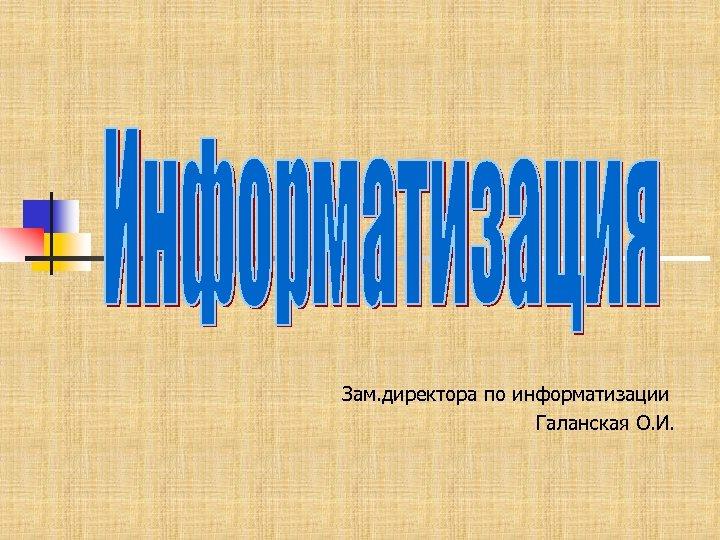 Зам. директора по информатизации Галанская О. И.