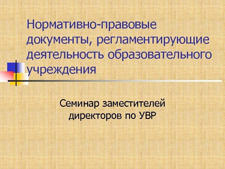 Нормативно-правовые документы, регламентирующие деятельность образовательного учреждения Семинар заместителей директоров по УВР