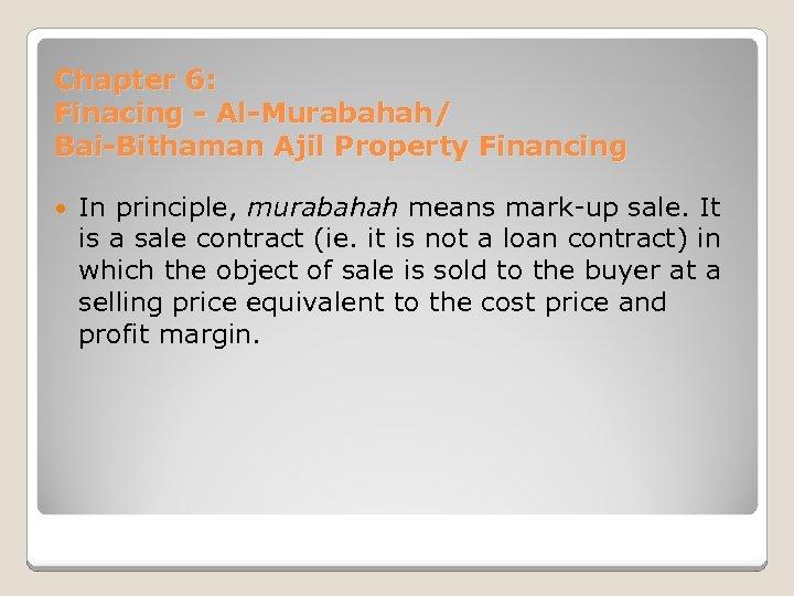 Chapter 6: Finacing - Al-Murabahah/ Bai-Bithaman Ajil Property Financing In principle, murabahah means mark-up