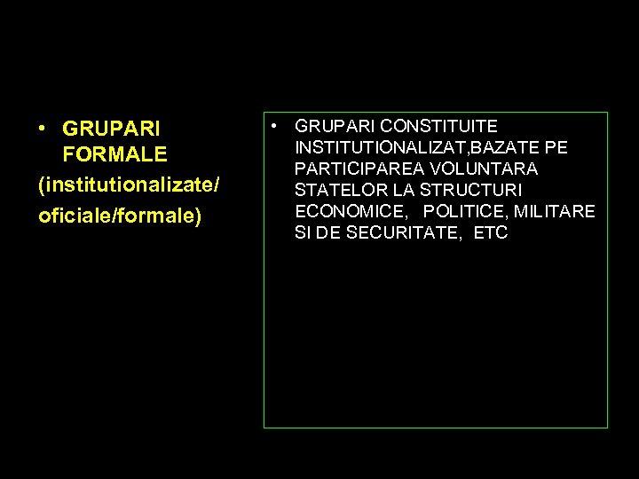 • GRUPARI FORMALE (institutionalizate/ oficiale/formale) • GRUPARI CONSTITUITE INSTITUTIONALIZAT, BAZATE PE PARTICIPAREA VOLUNTARA