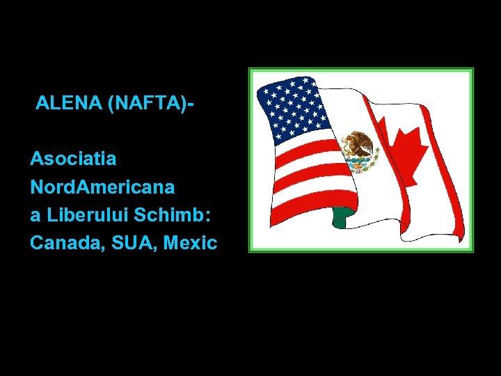 ALENA (NAFTA) Asociatia Nord. Americana a Liberului Schimb: Canada, SUA, Mexic