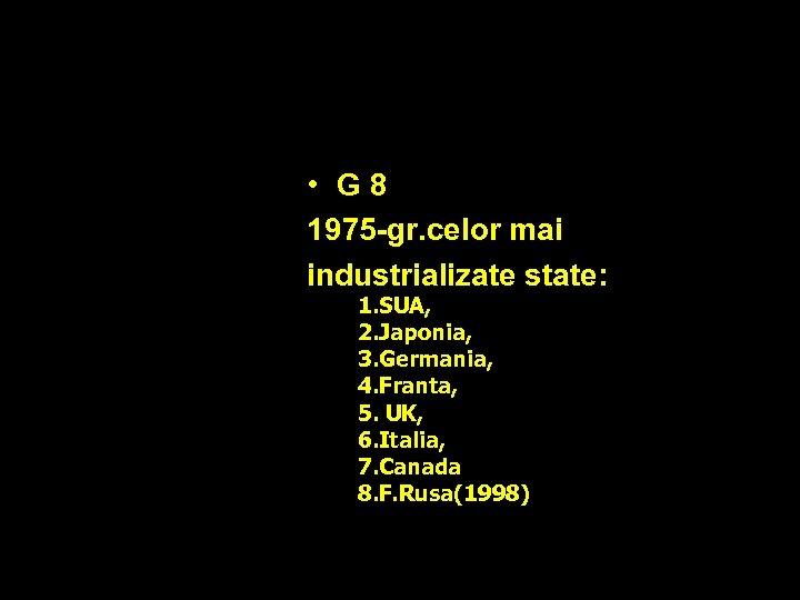 • G 8 1975 -gr. celor mai industrializate state: 1. SUA, 2. Japonia,