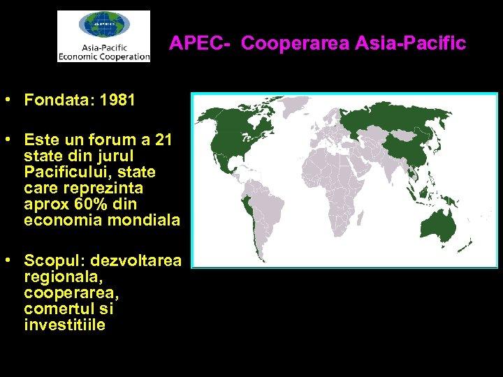 APEC- Cooperarea Asia-Pacific • Fondata: 1981 • Este un forum a 21 state din