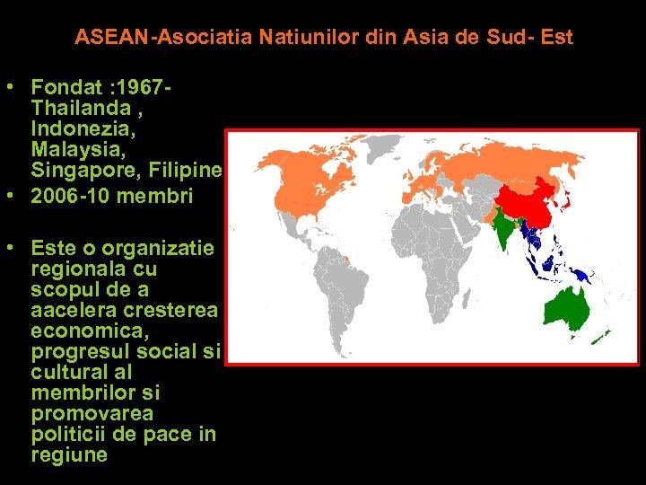 ASEAN-Asociatia Natiunilor din Asia de Sud- Est • Fondat : 1967 Thailanda , Indonezia,