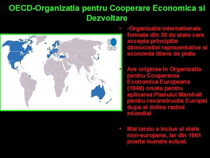 OECD-Organizatia pentru Cooperare Economica si Dezvoltare • -Organizatie internationala formata din 30 de state
