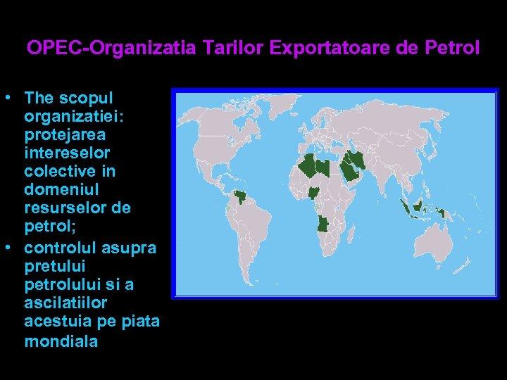 OPEC-Organizatia Tarilor Exportatoare de Petrol • The scopul organizatiei: protejarea intereselor colective in domeniul
