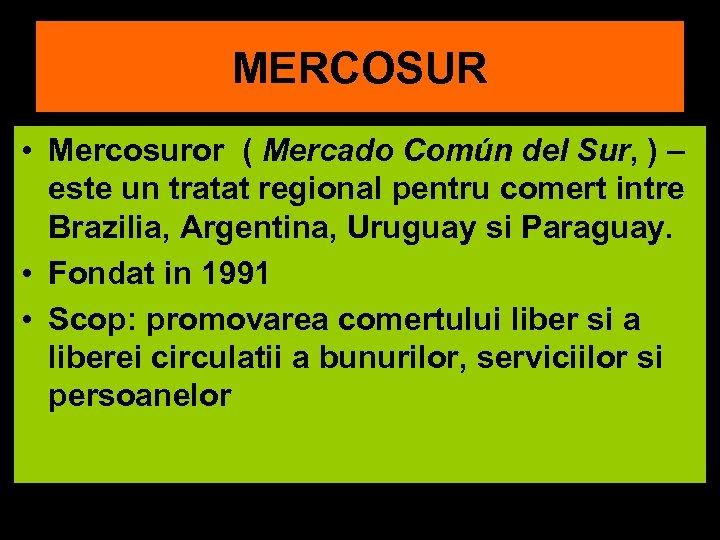 MERCOSUR • Mercosuror ( Mercado Común del Sur, ) – este un tratat regional