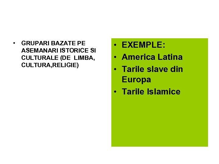 • GRUPARI BAZATE PE ASEMANARI ISTORICE SI CULTURALE (DE LIMBA, CULTURA, RELIGIE) •