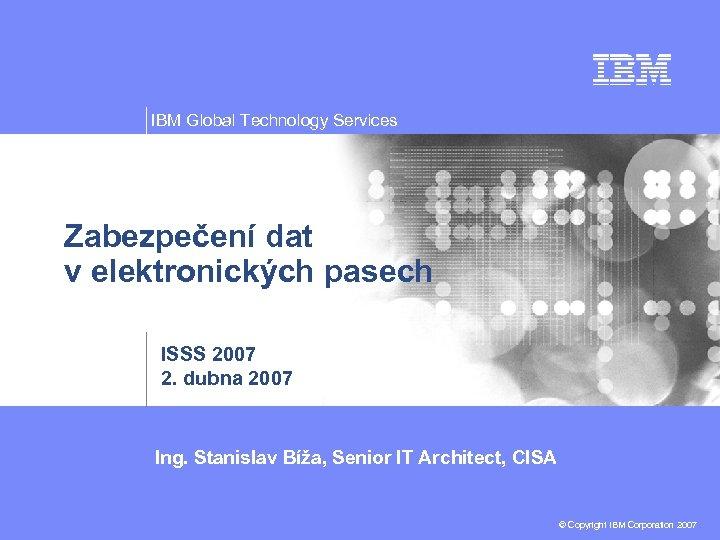 IBM Global Technology Services Zabezpečení dat v elektronických pasech ISSS 2007 2. dubna 2007