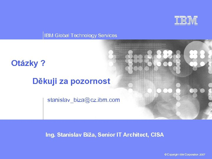 IBM Global Technology Services Otázky ? Děkuji za pozornost stanislav_biza@cz. ibm. com Ing. Stanislav