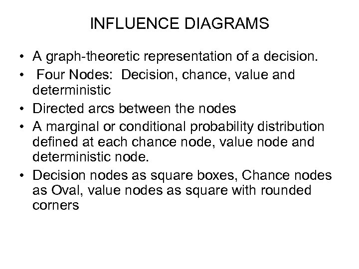 INFLUENCE DIAGRAMS • A graph-theoretic representation of a decision. • Four Nodes: Decision, chance,