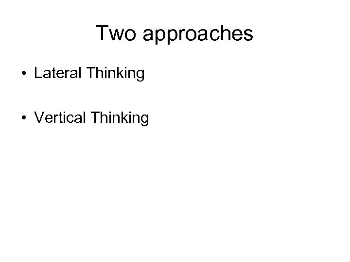 Two approaches • Lateral Thinking • Vertical Thinking