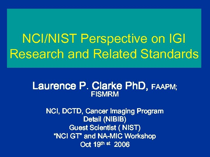 NCI/NIST Perspective on IGI Research and Related Standards Laurence P. Clarke Ph. D, FAAPM;