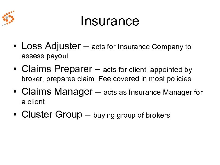 Insurance • Loss Adjuster – acts for Insurance Company to assess payout • Claims