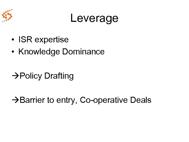 Leverage • ISR expertise • Knowledge Dominance Policy Drafting Barrier to entry, Co-operative Deals