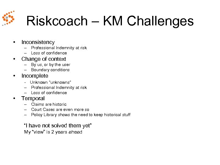 Riskcoach – KM Challenges • Inconsistency – Professional Indemnity at risk – Loss of