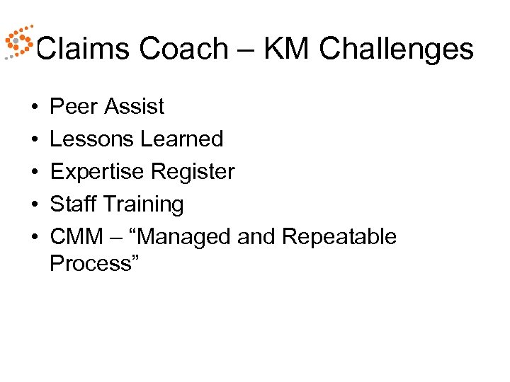 Claims Coach – KM Challenges • • • Peer Assist Lessons Learned Expertise Register