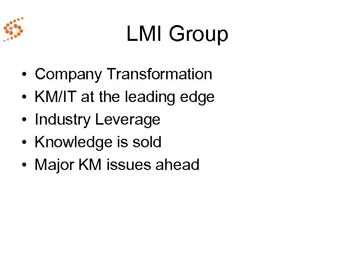 LMI Group • • • Company Transformation KM/IT at the leading edge Industry Leverage