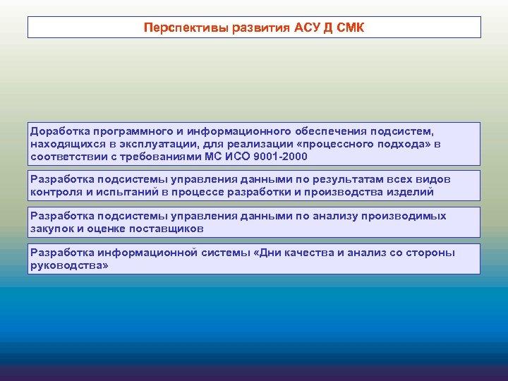 Перспективы развития АСУ Д СМК Доработка программного и информационного обеспечения подсистем, находящихся в эксплуатации,