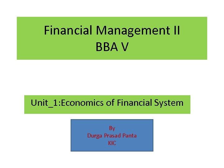 Financial Management II BBA V Unit_1: Economics of Financial System By Durga Prasad Panta