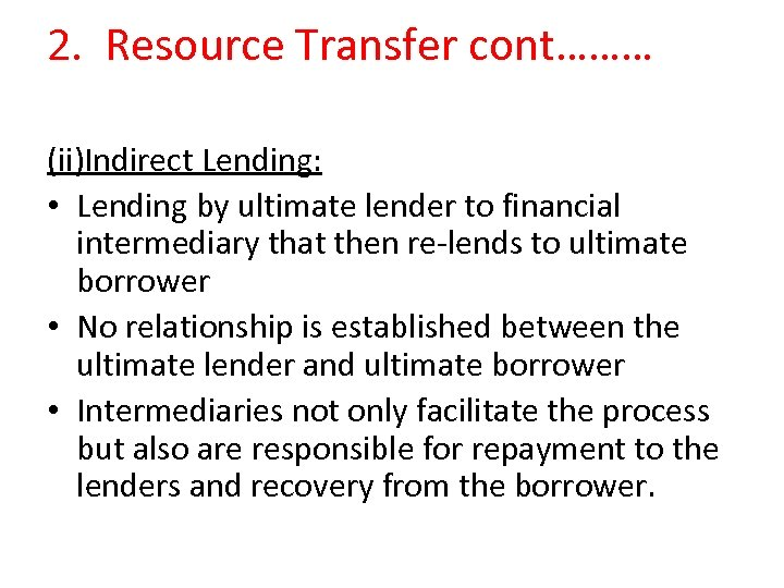 2. Resource Transfer cont……… (ii)Indirect Lending: • Lending by ultimate lender to financial intermediary