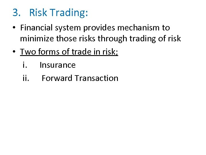 3. Risk Trading: • Financial system provides mechanism to minimize those risks through trading