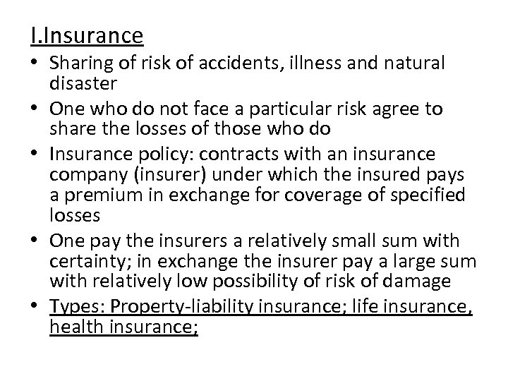 I. Insurance • Sharing of risk of accidents, illness and natural disaster • One