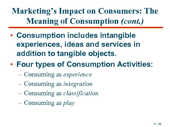 Marketing's Impact on Consumers: The Meaning of Consumption (cont. ) • Consumption includes intangible