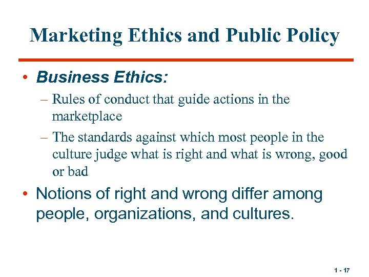 Marketing Ethics and Public Policy • Business Ethics: – Rules of conduct that guide