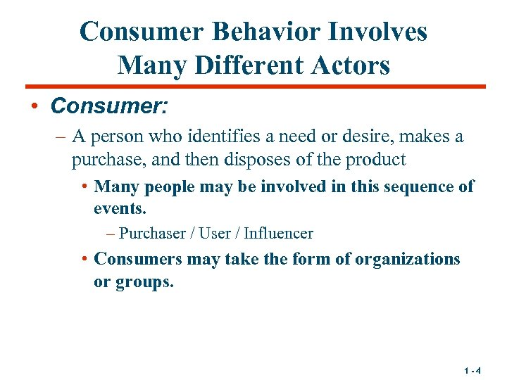 Consumer Behavior Involves Many Different Actors • Consumer: – A person who identifies a