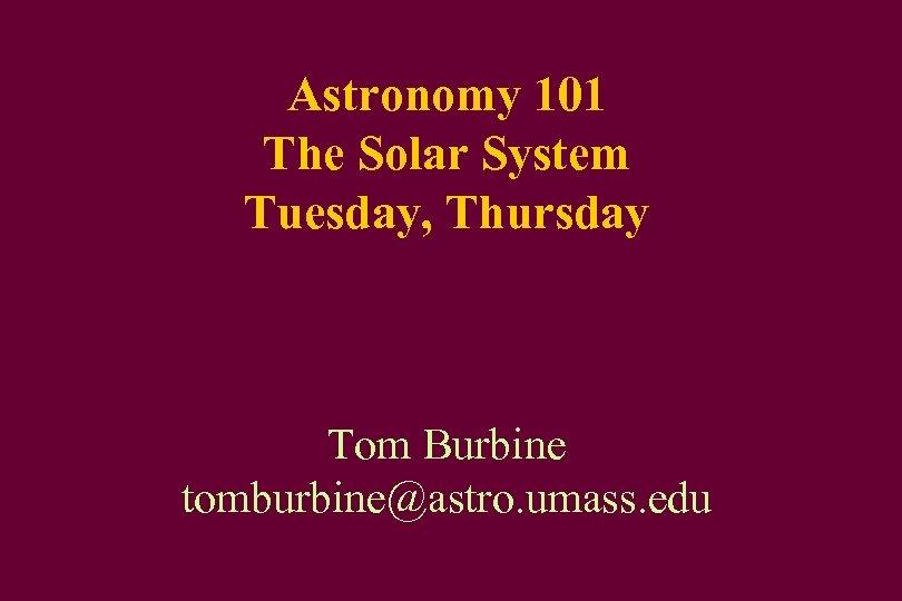 Astronomy 101 The Solar System Tuesday, Thursday Tom Burbine tomburbine@astro. umass. edu