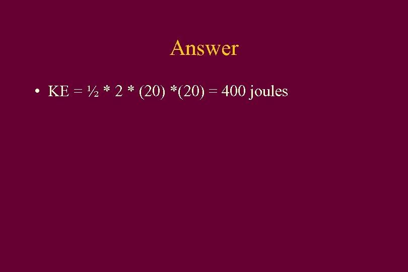Answer • KE = ½ * 2 * (20) *(20) = 400 joules