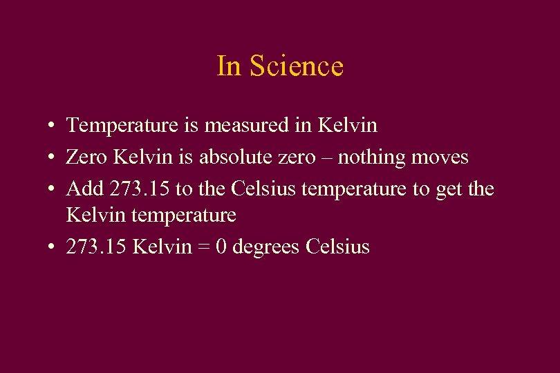 In Science • Temperature is measured in Kelvin • Zero Kelvin is absolute zero