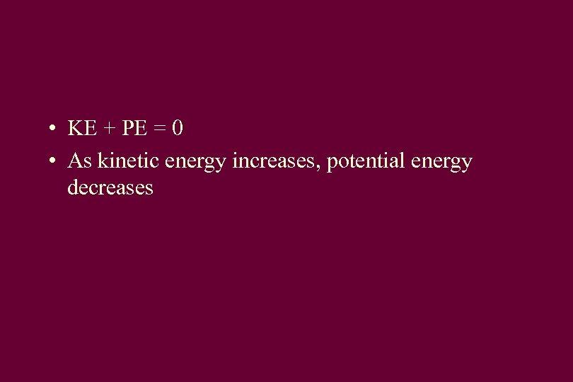 • KE + PE = 0 • As kinetic energy increases, potential energy