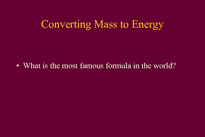 Converting Mass to Energy • What is the most famous formula in the world?