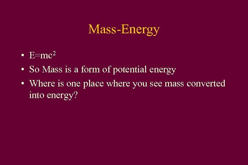 Mass-Energy • E=mc 2 • So Mass is a form of potential energy •