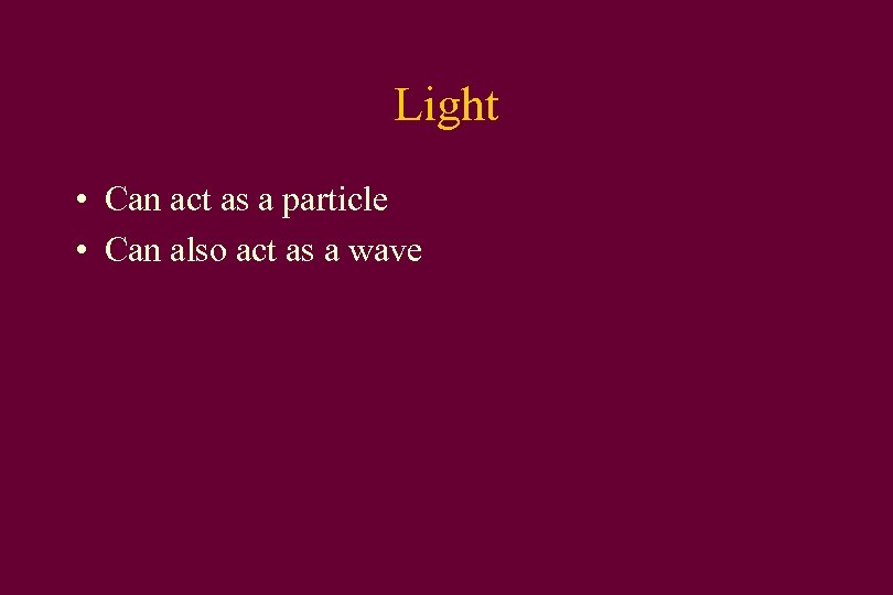 Light • Can act as a particle • Can also act as a wave