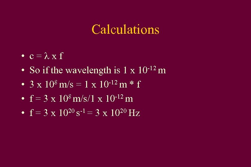 Calculations • • • c=λxf So if the wavelength is 1 x 10 -12