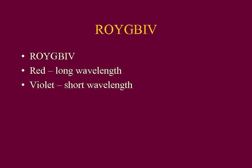 ROYGBIV • Red – long wavelength • Violet – short wavelength