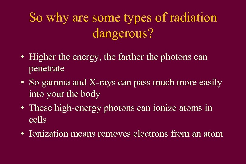 So why are some types of radiation dangerous? • Higher the energy, the farther
