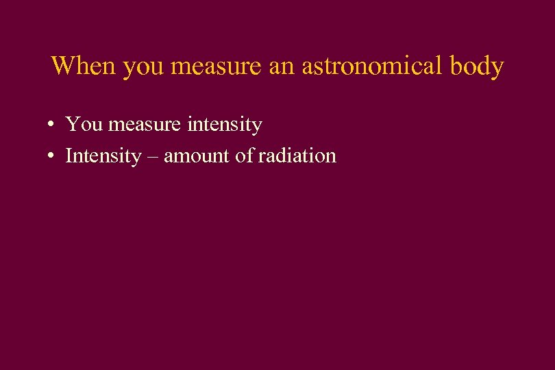 When you measure an astronomical body • You measure intensity • Intensity – amount