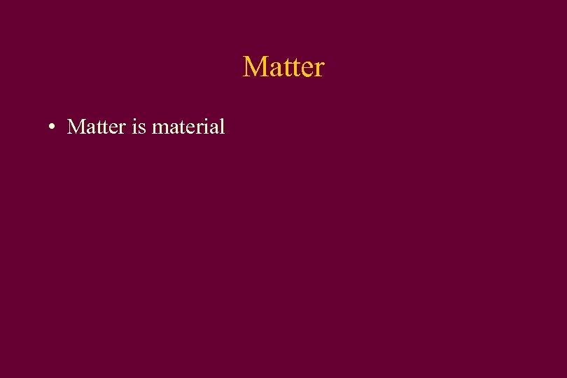 Matter • Matter is material