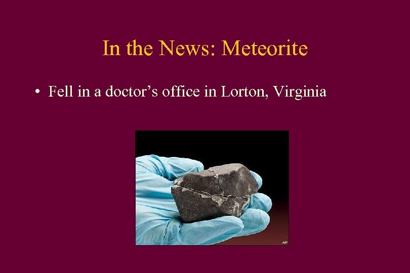 In the News: Meteorite • Fell in a doctor's office in Lorton, Virginia