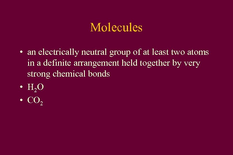 Molecules • an electrically neutral group of at least two atoms in a definite