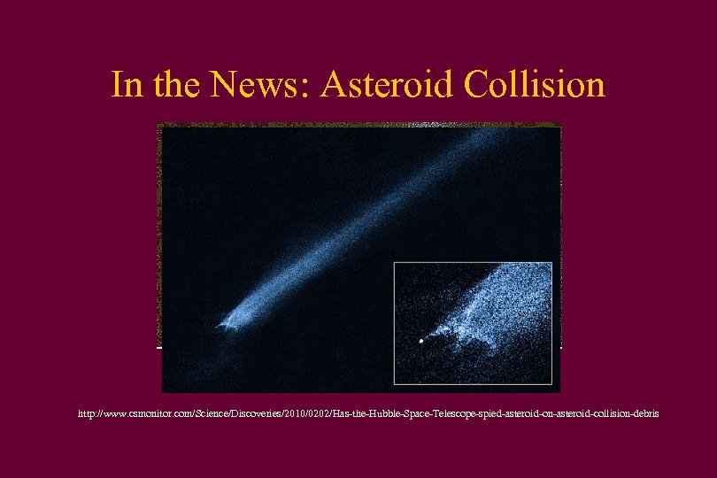In the News: Asteroid Collision http: //www. csmonitor. com/Science/Discoveries/2010/0202/Has-the-Hubble-Space-Telescope-spied-asteroid-on-asteroid-collision-debris