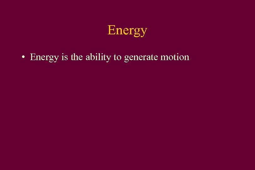Energy • Energy is the ability to generate motion