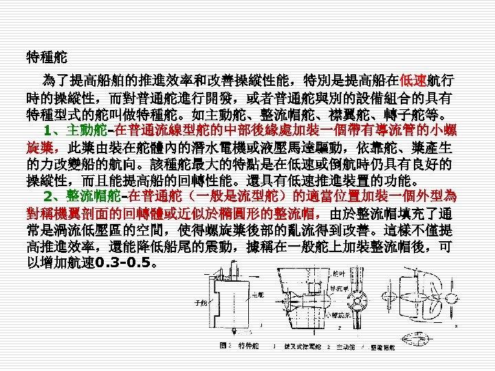 特種舵 為了提高船舶的推進效率和改善操縱性能,特別是提高船在低速航行 時的操縱性,而對普通舵進行開發,或者普通舵與別的設備組合的具有 特種型式的舵叫做特種舵。如主動舵、整流帽舵、襟翼舵、轉子舵等。 1、主動舵-在普通流線型舵的中部後緣處加裝一個帶有導流管的小螺 旋槳,此槳由裝在舵體內的潛水電機或液壓馬達驅動,依靠舵、槳產生 的力改變船的航向。該種舵最大的特點是在低速或倒航時仍具有良好的 操縱性,而且能提高船的回轉性能。還具有低速推進裝置的功能。 2、整流帽舵-在普通舵(一般是流型舵)的適當位置加裝一個外型為 對稱機翼剖面的回轉體或近似於橢圓形的整流帽,由於整流帽填充了通 常是渦流低壓區的空間,使得螺旋槳後部的亂流得到改善。這樣不僅提 高推進效率,還能降低船尾的震動,據稱在一般舵上加裝整流帽後,可 以增加航速 0.